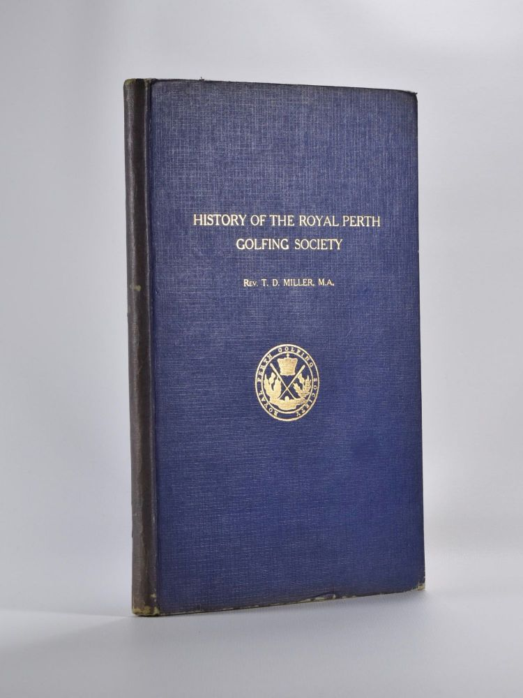 The History of the Royal Perth Golfing Society - A Century of Golf in Scotland, with a selection of Golfing Verses (hitherto unpublished) by the late Neil Fergusson Blair, Esq., of Balthayock (1842). Rev. T. D. Miller.