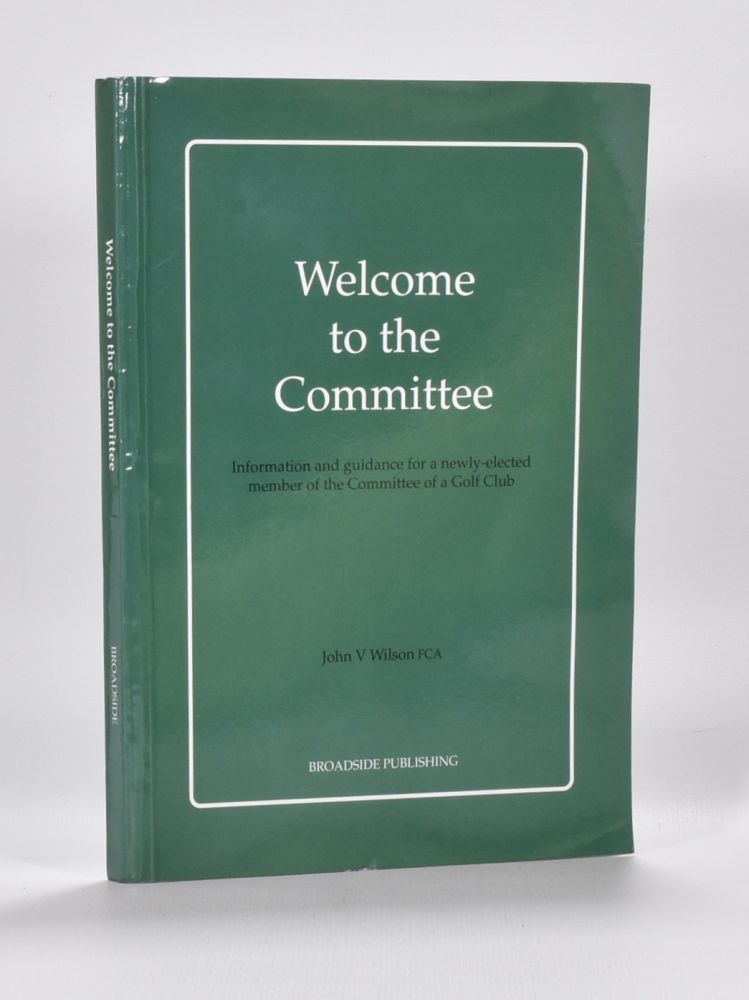 Welcome to the Committee: information and guidance for a newly elected member of the committee of a golf club. John V. Wilson.