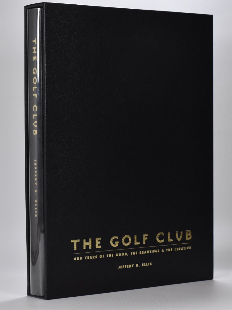 The Golf Club. four hundred years of the good the beautiful and the creative. Jeffery B. Ellis.