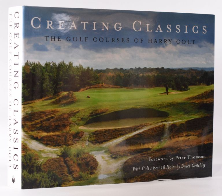 Creating Classics; The Golf Courses of Harry Colt. Peter Pugh, Henry Lord.