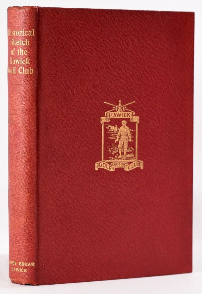 Historical Sketch of the Hawick Golf Club, with complete list of members, constitution and rules, etc, and appended. James Barrie.