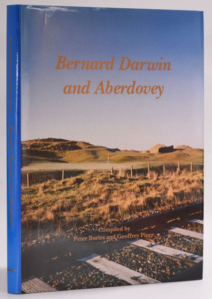 Bernard Darwin and Aberdovey. a collection of Bernard Darwin,s classic writing's about golf at aberdovey. Peter Burles, Geoffery Piper.