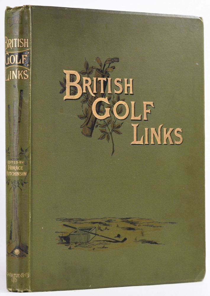 British Golf Links, a short account of the leading golf links of the United Kingdom. Horace G. Hutchinson.