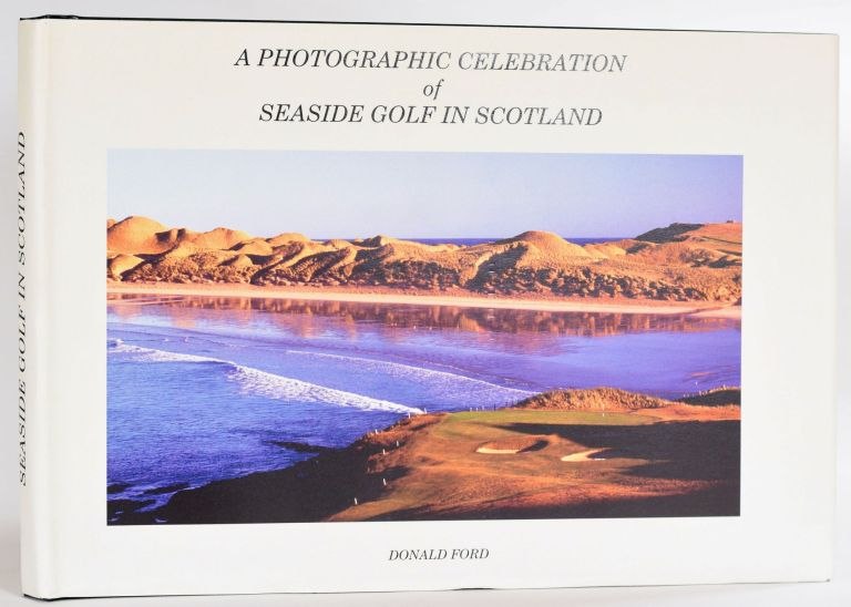 A Photographic Celebration of Seaside Golf in Scotland. Donald Ford.