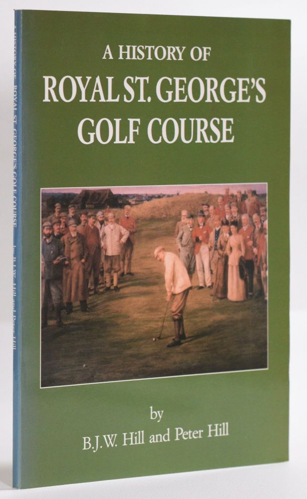 A History of Royal St. Georges Golf Course. B. J. W. Hill, Peter Hill.
