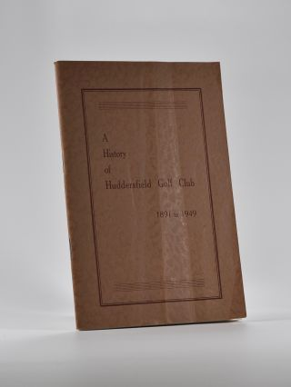 A History of Huddersfield Golf Club 1891 to 1949. Arthur L. Woodhead
