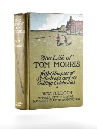 The Life of Tom Morris, with glimpses of St Andrews and its golfing celebrities. Tulloch W. W.