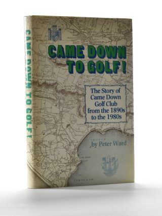 "Came Down to Golf! ""The Story of Came Down Golf Club from the 1890's to the 1980's. Peter Ward."