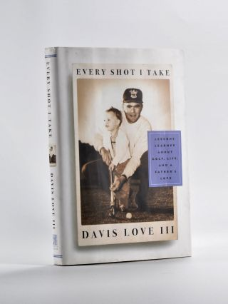 Every Shot I Take; lessons learned about golf, life and a father's love. Davis Love.