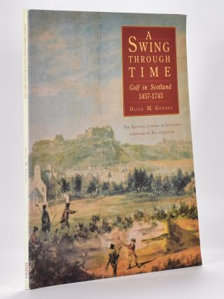 A Swing Through Time Golf in Scotland 1457-1743. Olive M. Geddes.