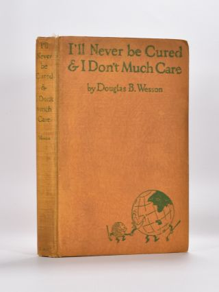 I'll Never be Cured & I Don't Much Care. Douglas B. Wesson.