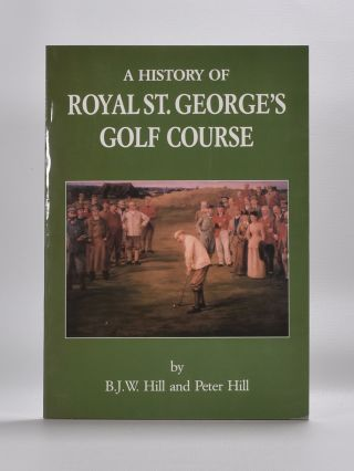 A History of Royal St. Georges Golf Course. B. J. W. Hill, Peter Hill