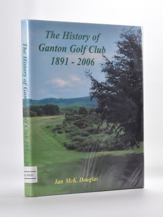 The History of Ganton Golf Club 1891-2006. Ian McKinnon Douglas