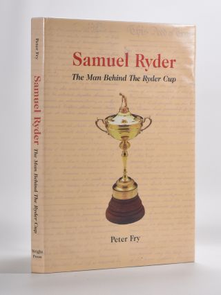Samuel Ryder The Man Behind the Ryder Cup. Peter Fry