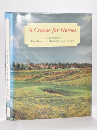 "A Course for Heroes ""A History of The Royal St. Georges Golf Club"" F. R. Furber."