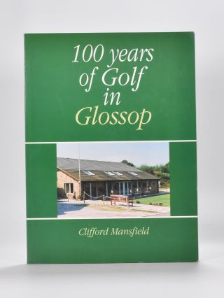 100 Years of Golf in Glossop: Glossop and District Golf Club 1894-1994. Clifford Mansfield