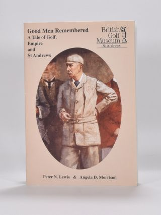 Good Men Remembered: a tale of golf, empire and St. Andrews. Peter N. Lewis, Angela D. Morrison