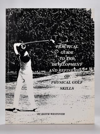 A Practical Guide to the Development and Refeinment of Physical Golf Skills. Keith Westover