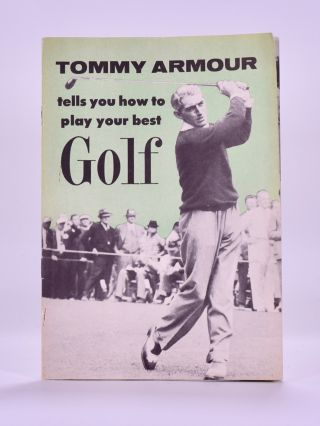 Tommy Armour Tells You How to Play Your Best Golf. Tommy Armour