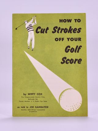 How to cut Strokes of your Golf Score; as told to Joe Gambatese. Wiffy Cox.
