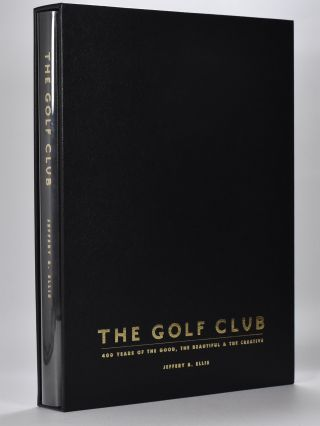 The Golf Club. four hundred years of the good the beautiful and the creative. Jeffery B. Ellis
