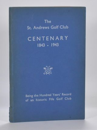 The St. Andrews Golf Club Centenary 1843 - 1943; Being the Hundred Years Record of an historic Fife Club. Andrew Bennett.