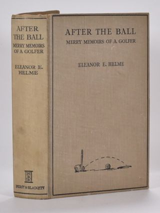 After the Ball, Merry Memoirs of a Golfer. Eleanor E. Helme.