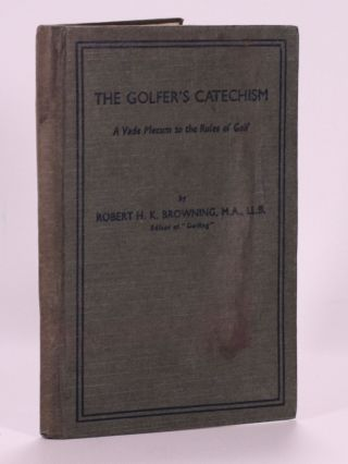 The Golfers Catechism: a vade mecum to the rules of golf. Robert H. K. Browning
