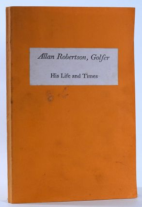 Allan Robertson. Golfer. His Life and Times. Alistair Beaton Adamson
