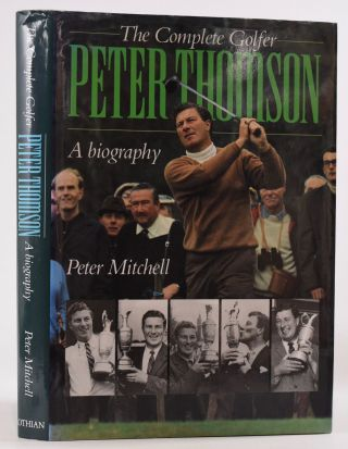 The Complete Golfer Peter Thomson A Biography. Peter Thomson, Peter Mitchell