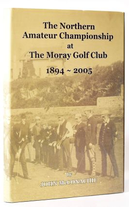 The Nothern Amateur Championship at Moray Golf Club 1894 - 2005. John McConachie